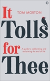 It Tolls For Thee: A guide to celebrating and reclaiming the end of life, Morton, Tom