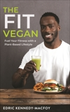 The Fit Vegan: Fuel Your Fitness with a Plant-Based Lifestyle, Kennedy Macfoy, Edric