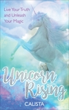 Unicorn Rising: Live Your Truth and Unleash Your Magic, Calista