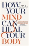 How Your Mind Can Heal Your Body: 10th-Anniversary Edition, Hamilton, David R.