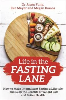Life in the Fasting Lane: How to Make Intermittent Fasting a Lifestyle - and Reap the Benefits of Weight Loss and Better Health, Fung, Jason & Mayer, Eve & Ramos, Megan