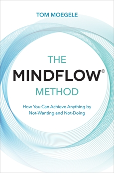 The MINDFLOW© Method: How You Can Achieve Anything by Not-Wanting and Not-Doing, Moegele, Tom