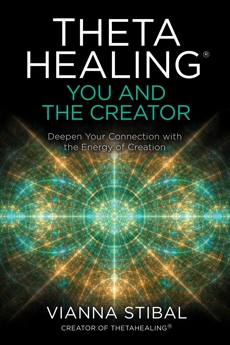 ThetaHealing®: You and the Creator: Deepen Your Connection with the Energy of Creation, Stibal, Vianna