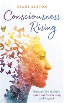 Consciousness Rising: Guiding You through Spiritual Awakening and beyond, Sutton, Nicky
