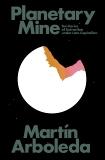 Planetary Mine: Territories of Extraction under Late Capitalism, Arboleda, Martin