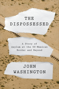 The Dispossessed: A Story of Asylum and the US-Mexican Border and Beyond, Washington, John