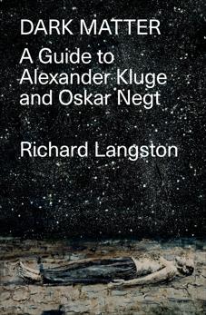 Dark Matter: In Defiance of Catastrophic Modernity: A Fieldguide to Alexander Kluge and Oskar Negt