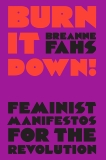 Burn It Down!: Feminist Manifestos for the Revolution, Fahs, Breanne