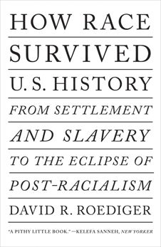 How Race Survived US History: From Settlement and Slavery to the Eclipse of Post-racialism, Roediger, David R.
