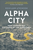 Alpha City: How London Was Captured by the Super-Rich, Atkinson, Rowland