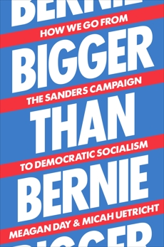 Bigger Than Bernie: How We Go from the Sanders Campaign to Democratic Socialism, Uetricht, Micah & Day, Meagan
