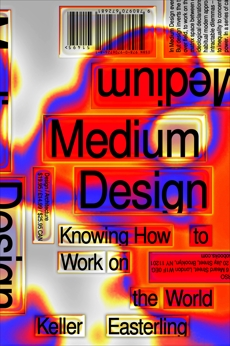 Medium Design: Knowing How to Work on the World, Easterling, Keller