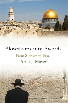 Plowshares into Swords: From Zionism to Israel, Mayer, Arno J.