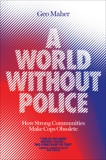 A World Without Police: How Strong Communities Make Cops Obsolete, Maher, Geo
