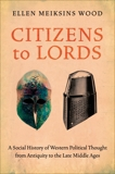 Citizens to Lords: A Social History of Western Political Thought from Antiquity to the Late Middle Ages, Wood, Ellen Meiksins