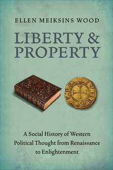 Liberty and Property: A Social History of Western Political Thought from the Renaissance to Enlightenment, Wood, Ellen Meiksins