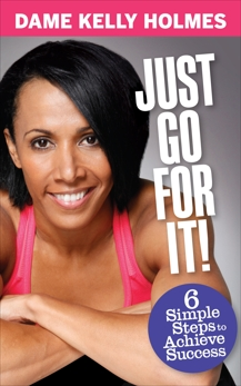 Just Go For It: 6 simple steps to achieve success, Holmes, Dame Kelly