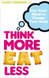 Think More, Eat Less: Use Your Mind to Change Your Body, Thomson, Janet