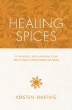 Healing Spices: 50 Wonderful Spices, and How to Use Them in Healthgiving Foods and Drinks, Hartvig, Kirsten