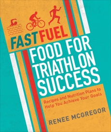 Fast Fuel: Food for Triathlon Success: Delicious Recipes and Nutrition Plans to Achieve Your Goals