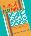Fast Fuel: Food for Triathlon Success: Delicious Recipes and Nutrition Plans to Achieve Your Goals, McGregor, Renee