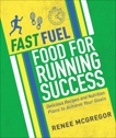 Fast Fuel: Food for Running Success: Delicious Recipes and Nutrition Plans to Achieve Your Goals, McGregor, Renee