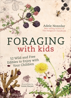 Foraging with Kids: 52 Wild and Free Edibles to Enjoy with Your Children, Nozedar, Adele
