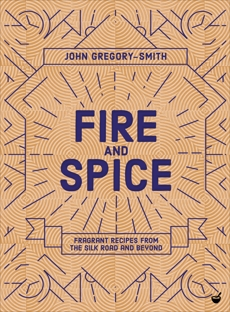 Fire and Spice: Fragrant recipes from the Silk Road and beyond