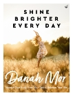 Shine Brighter Every Day: Nourish Your Body, Feed Your Spirit, Balance Your Life, Mor, Danah