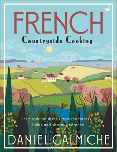 French Countryside Cooking: Inspirational dishes from the forests, fields and shores of France, Galmiche, Daniel