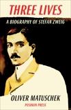Three Lives: A Biography of Stefan Zweig, Matuschek, Oliver
