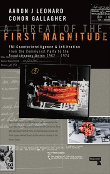 A Threat of the First Magnitude: FBI Counterintelligence & Infiltration From the Communist Party to the Revolutionary Union  1962-1974, Leonard, Aaron J & Gallagher, Conor A