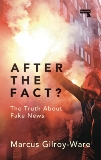 After the Fact?: The Truth about Fake News, Gilroy-Ware, Marcus