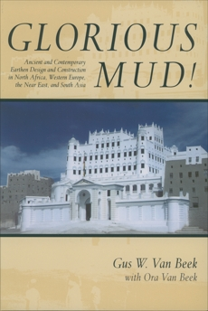 Glorious Mud!: Ancient and Contemporary Earthen Design and Construction in North Africa, Western Europe, the Near East, and Southwest Asia, Van Beek, Gus W. & Van Beek, Ora
