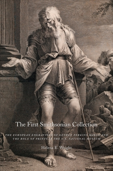 The First Smithsonian Collection: The European Engravings of George Perkins Marsh and the Role of Prints in the U.S. National Museum, Wright, Helena