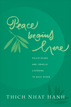 Peace Begins Here: Palestinians and Israelis Listening to Each Other, Nhat Hanh, Thich