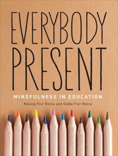 Everybody Present: Mindfulness in Education, Rotne, Nikolaj & Flor Rotne, Didde