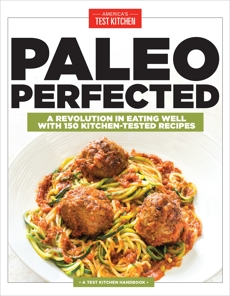 Paleo Perfected: A Revolution in Eating Well with 150 Kitchen-Tested Recipes,