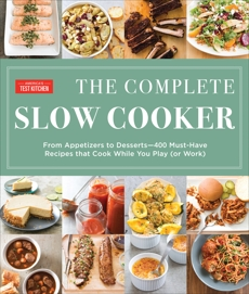 The Complete Slow Cooker: From Appetizers to Desserts - 400 Must-Have Recipes That Cook While You Play (or Work),