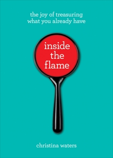 Inside the Flame: The Joy of Treasuring What You Already Have, Waters, Christina