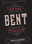 Bent: How Yoga Saved My Ass, Clendening, Anne