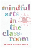 Mindful Arts in the Classroom: Stories and Creative Activities for Social and Emotional Learning, Nance, Andrew Jordan
