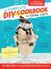 The Complete DIY Cookbook for Young Chefs: 100+ Simple Recipes for Making Absolutely Everything from Scratch,