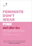 Feminists Don't Wear Pink and Other Lies: Amazing Women on What the F-Word Means to Them, Curtis, Scarlett