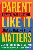 Parent Like It Matters: How to Raise Joyful, Change-Making Girls, Johnson Dias, Janice