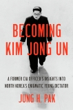 Becoming Kim Jong Un: A Former CIA Officer's Insights into North Korea's Enigmatic Young Dictator, Pak, Jung H.