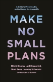 Make No Small Plans: A Guide to Dreaming Big and Achieving the Impossible, Bisnow, Elliott & Leve, Brett & Rosenthal, Jeff & Schwartz, Jeremy