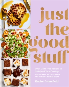 Just the Good Stuff: 100+ Guilt-Free Recipes to Satisfy All Your Cravings: A Cookbook, Mansfield, Rachel