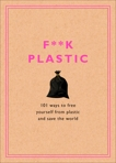 F**k Plastic: 101 Ways to Free Yourself from Plastic and Save the World, Rodale Sustainability
