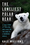 The Loneliest Polar Bear: A True Story of Survival and Peril on the Edge of a Warming World, Williams, Kale